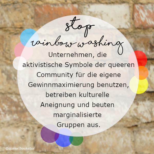 Vor einer Steinwand ist ein weißer halb transparenter Kreis in dem steht »stop rainbow washing Unternehmen, die aktivistische Symbole der queeren Community für die eigene Gewinnmaximierung benutzen, betreiben kulturelle Aneignung und beuten marginalisierte Gruppen aus.«. Rings herum sind bunte Kreise in den Farben der Pride-Flagge.