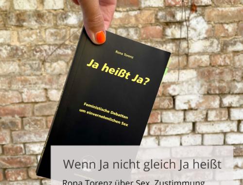 Eine Hand hält das Buchcover von Rona Torenz »Ja heißt Ja?« vor einer Steinwand. Davor ist der Schriftzug: Wenn ja nicht gleich Ja heißt. Rona Torenz über Sex, Zustimmung und feministische Debatten.